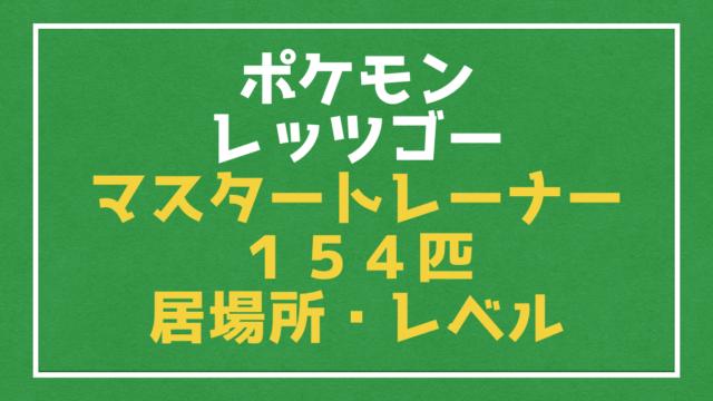 【ポケモン ピカブイ】マスタートレーナー154人の居場所とレベル