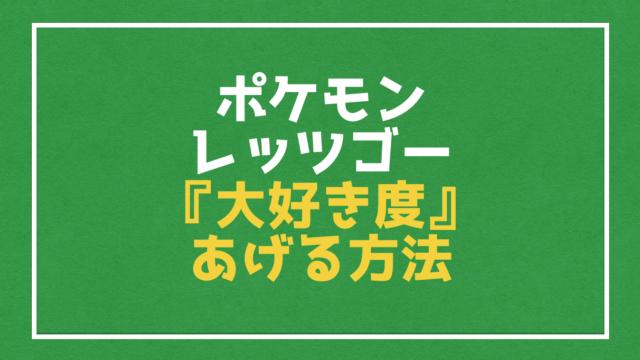 【ポケモン ピカブイ】大好き度をアップさせる4つの方法と大好き度を下げる方法