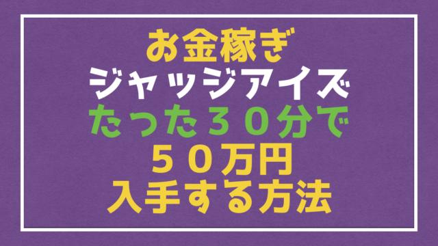 【ジャッジアイズ 】30分で50万円!簡単にお金を荒稼ぐ方法を紹介するぞ!