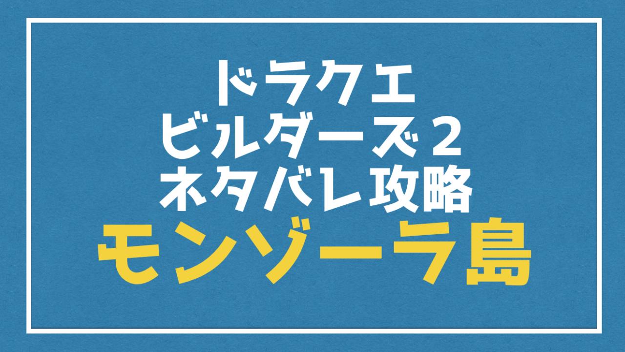 【ドラクエビルダーズ2】ネタバレ攻略『モンゾーラ島』