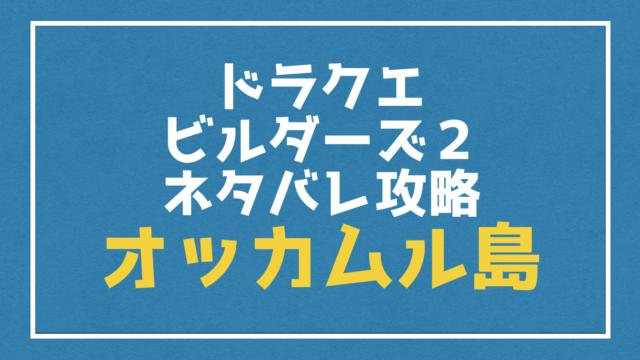 『オッカムル島』ネタバレ攻略|ストーリー・素材・キャラ【ドラクエビルダーズ2】